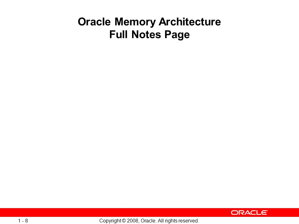 Copyright © 2008, Oracle. All rights reserved. 1 - 8 Oracle Memory Architecture Full Notes Page