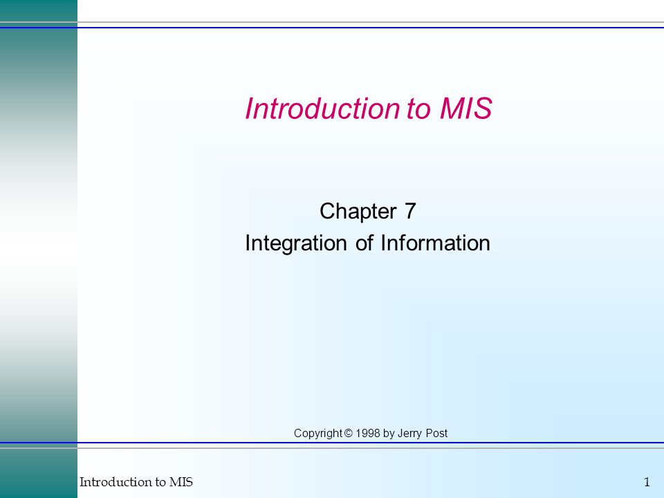 Introduction to MIS1 Copyright © 1998 by Jerry Post Introduction to MIS Chapter 7 Integration of Information
