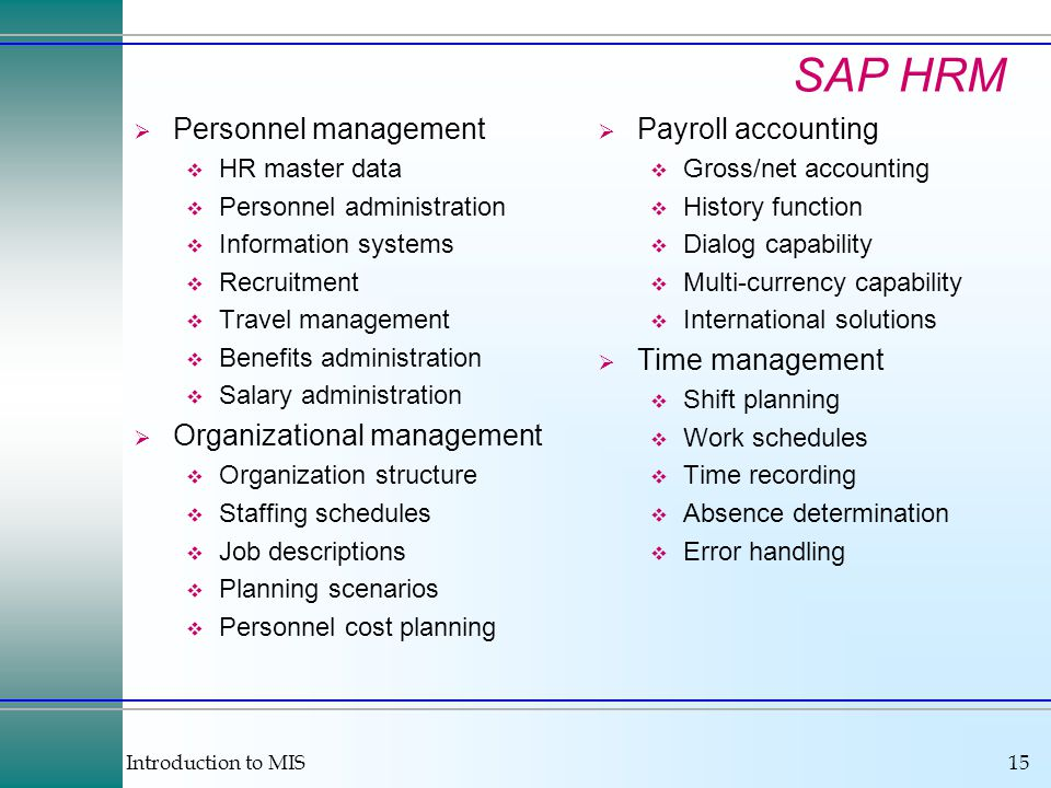 Introduction to MIS15 SAP HRM  Personnel management  HR master data  Personnel administration  Information systems  Recruitment  Travel management  Benefits administration  Salary administration  Organizational management  Organization structure  Staffing schedules  Job descriptions  Planning scenarios  Personnel cost planning  Payroll accounting  Gross/net accounting  History function  Dialog capability  Multi-currency capability  International solutions  Time management  Shift planning  Work schedules  Time recording  Absence determination  Error handling