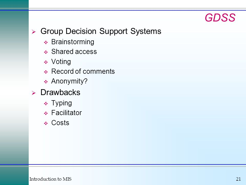 Introduction to MIS21 GDSS  Group Decision Support Systems  Brainstorming  Shared access  Voting  Record of comments  Anonymity.