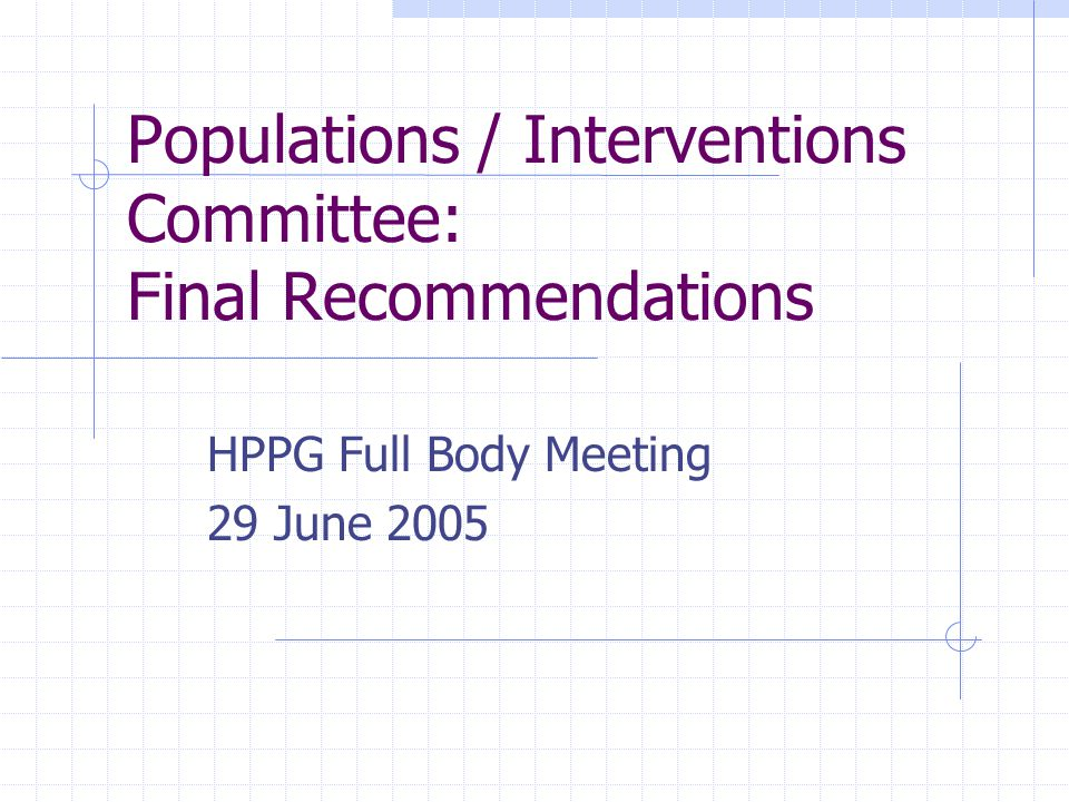 Populations / Interventions Committee: Final Recommendations HPPG Full Body Meeting 29 June 2005