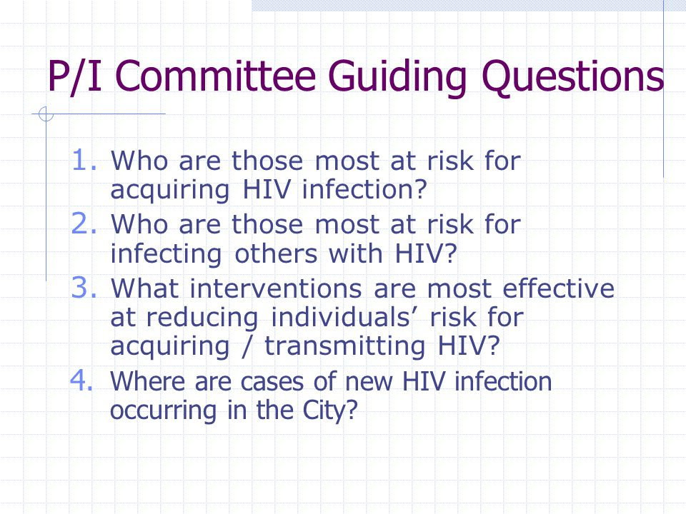 P/I Committee Guiding Questions 1. Who are those most at risk for acquiring HIV infection? 2. Who are those most at risk for infecting others with HIV