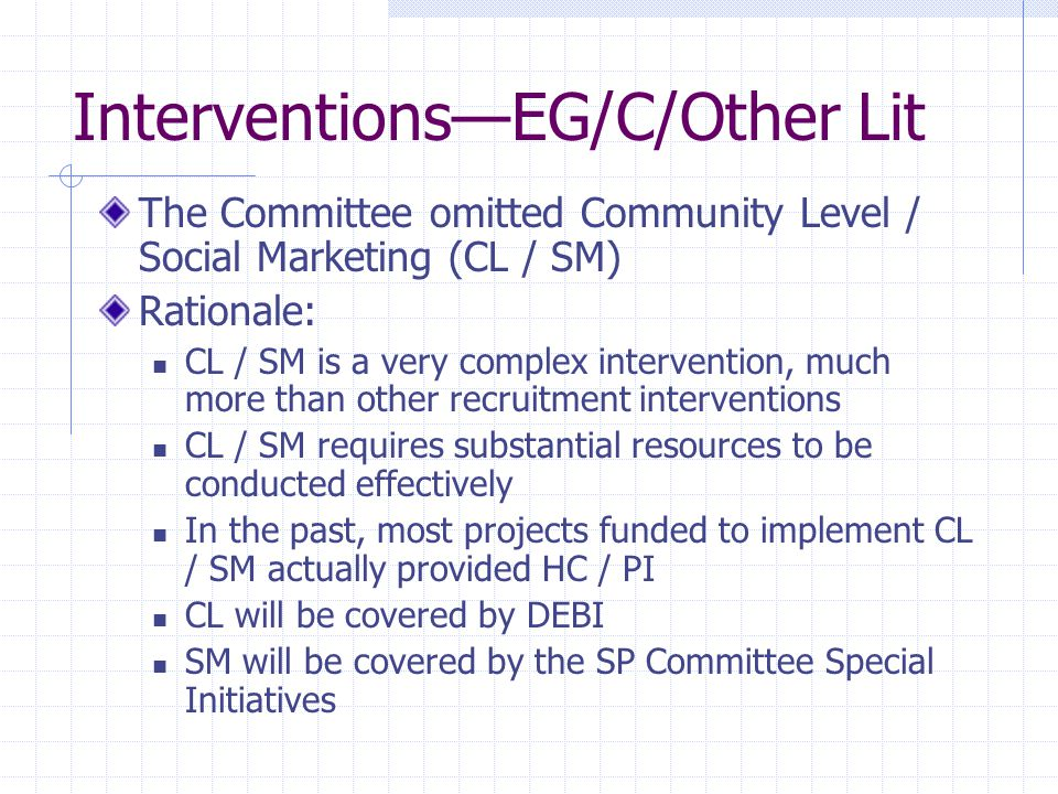 Interventions—EG/C/Other Lit The Committee omitted Community Level / Social Marketing (CL / SM) Rationale: CL / SM is a very complex intervention, much more than other recruitment interventions CL / SM requires substantial resources to be conducted effectively In the past, most projects funded to implement CL / SM actually provided HC / PI CL will be covered by DEBI SM will be covered by the SP Committee Special Initiatives