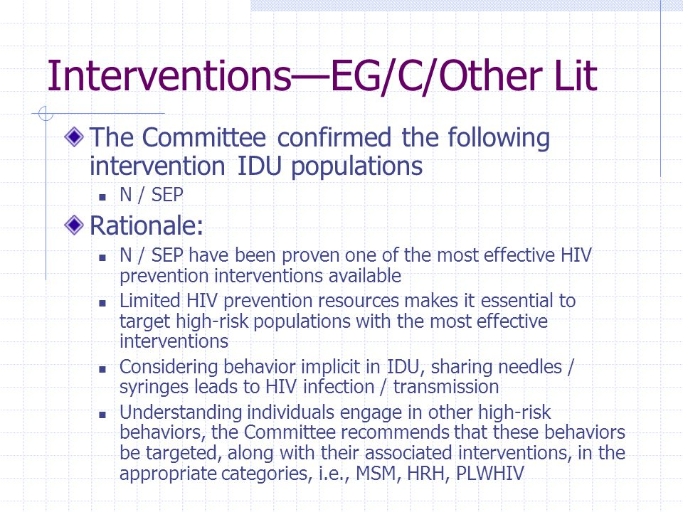 Interventions—EG/C/Other Lit The Committee confirmed the following intervention IDU populations N / SEP Rationale: N / SEP have been proven one of the most effective HIV prevention interventions available Limited HIV prevention resources makes it essential to target high-risk populations with the most effective interventions Considering behavior implicit in IDU, sharing needles / syringes leads to HIV infection / transmission Understanding individuals engage in other high-risk behaviors, the Committee recommends that these behaviors be targeted, along with their associated interventions, in the appropriate categories, i.e., MSM, HRH, PLWHIV
