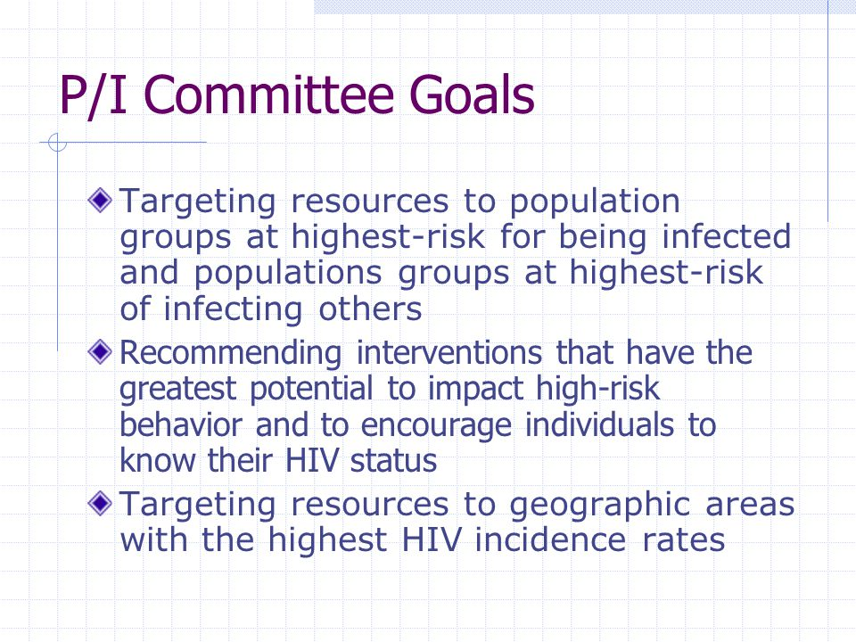 P/I Committee Goals Targeting resources to population groups at highest-risk for being infected and populations groups at highest-risk of infecting others Recommending interventions that have the greatest potential to impact high-risk behavior and to encourage individuals to know their HIV status Targeting resources to geographic areas with the highest HIV incidence rates