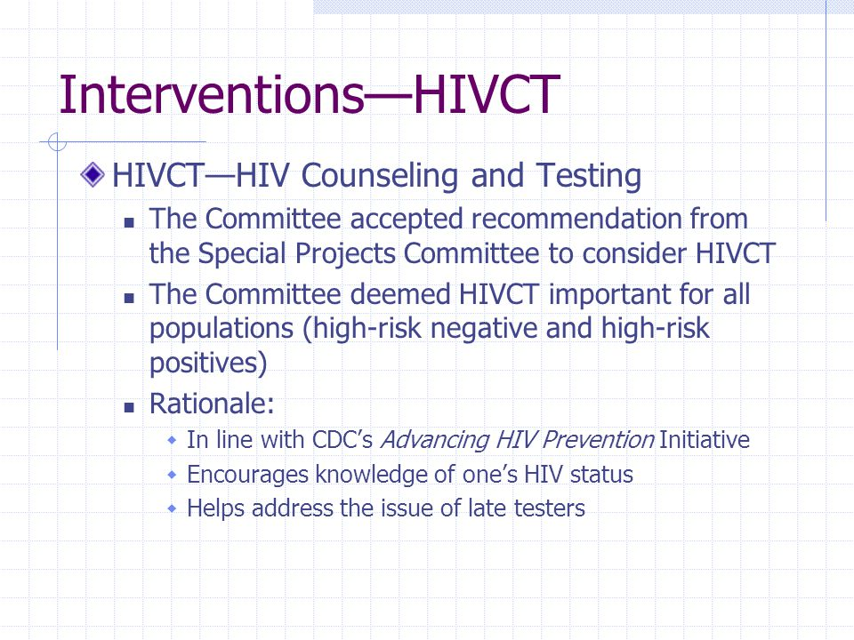 Interventions—HIVCT HIVCT—HIV Counseling and Testing The Committee accepted recommendation from the Special Projects Committee to consider HIVCT The Committee deemed HIVCT important for all populations (high-risk negative and high-risk positives) Rationale:  In line with CDC's Advancing HIV Prevention Initiative  Encourages knowledge of one's HIV status  Helps address the issue of late testers