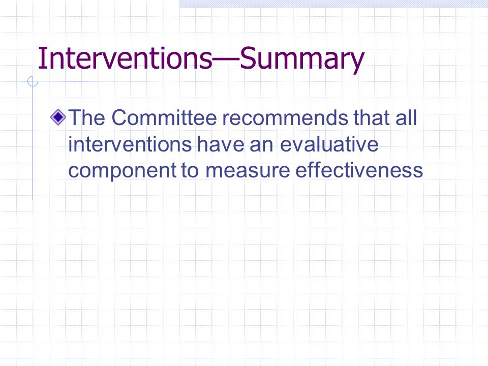 Interventions—Summary The Committee recommends that all interventions have an evaluative component to measure effectiveness