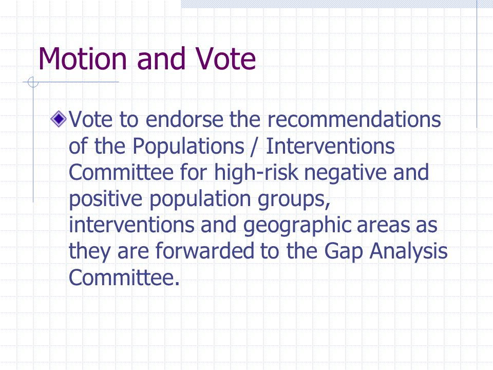Motion and Vote Vote to endorse the recommendations of the Populations / Interventions Committee for high-risk negative and positive population groups, interventions and geographic areas as they are forwarded to the Gap Analysis Committee.