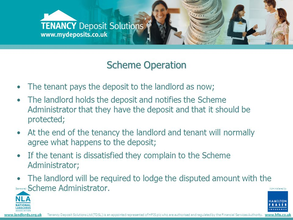 Tenancy Deposit Solutions Sponsored by administered by www.landlords.org.ukwww.hfis.co.uk Administered by Tenancy Deposit Solutions Ltd (TDSL) is an appointed represented of HFIS plc who are authorised and regulated by the Financial Services Authority.