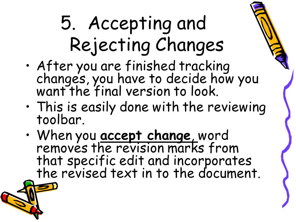 5.Accepting and Rejecting Changes After you are finished tracking changes, you have to decide how you want the final version to look.