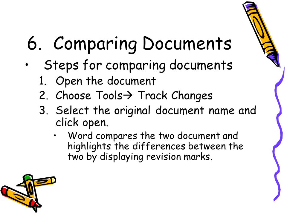 6.Comparing Documents Steps for comparing documents 1.Open the document 2.Choose Tools  Track Changes 3.Select the original document name and click open.
