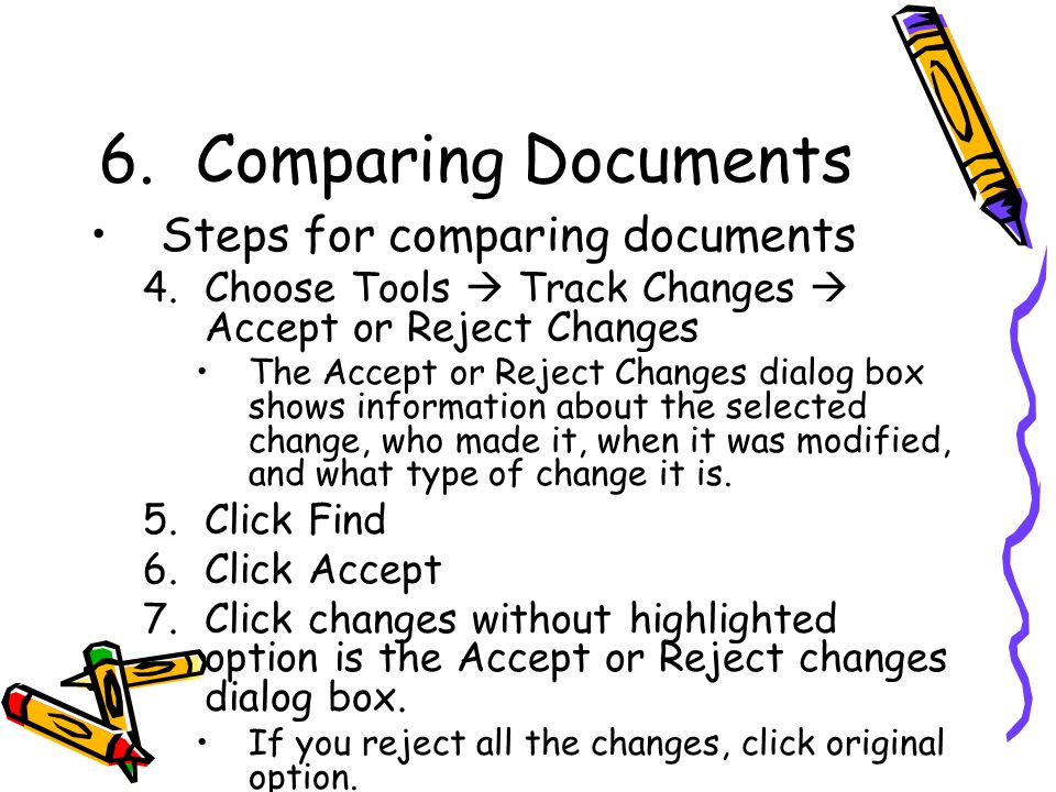6.Comparing Documents Steps for comparing documents 4.Choose Tools  Track Changes  Accept or Reject Changes The Accept or Reject Changes dialog box shows information about the selected change, who made it, when it was modified, and what type of change it is.