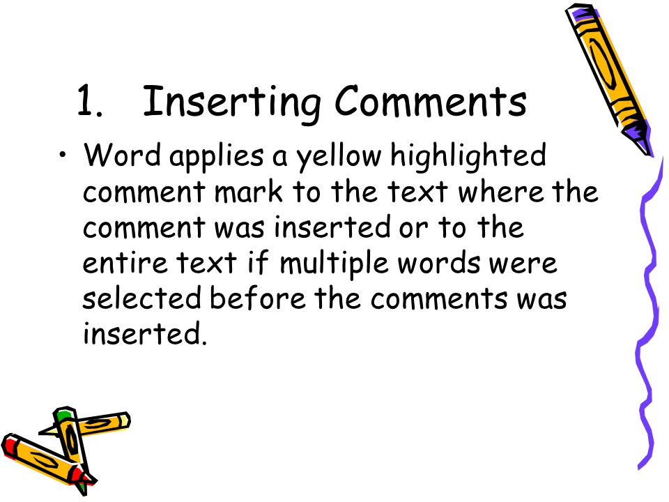 1.Inserting Comments Word applies a yellow highlighted comment mark to the text where the comment was inserted or to the entire text if multiple words were selected before the comments was inserted.