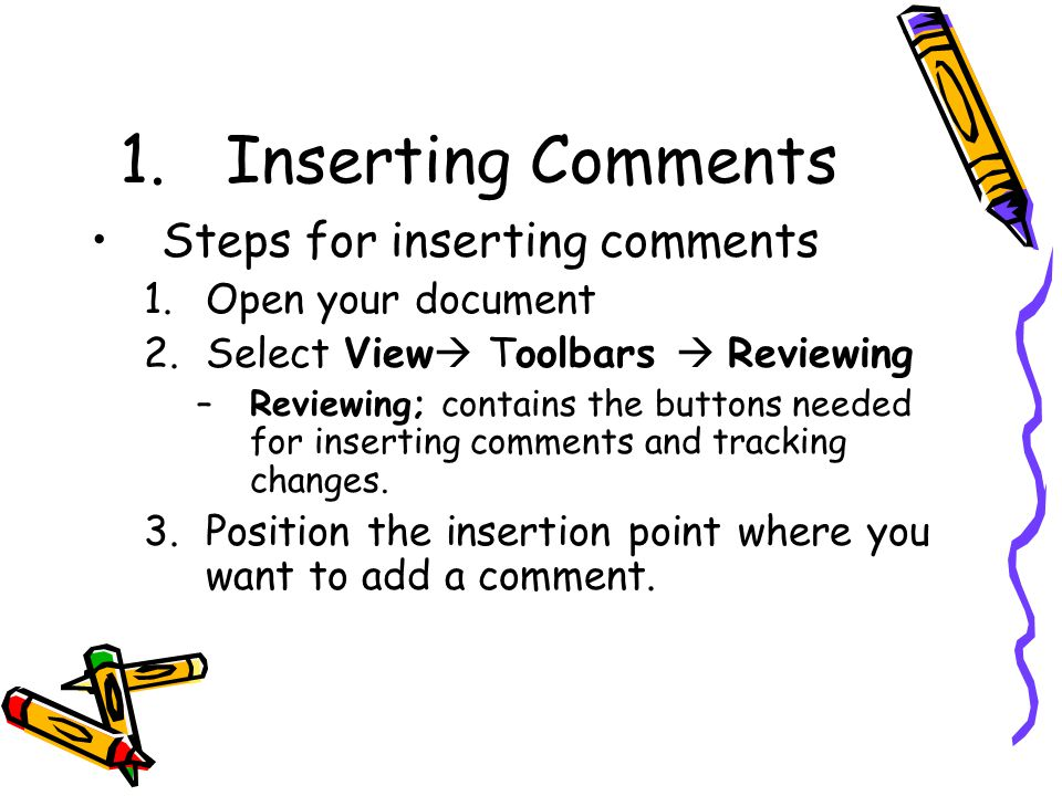 1.Inserting Comments Steps for inserting comments 1.Open your document 2.Select View  Toolbars  Reviewing –Reviewing; contains the buttons needed for inserting comments and tracking changes.