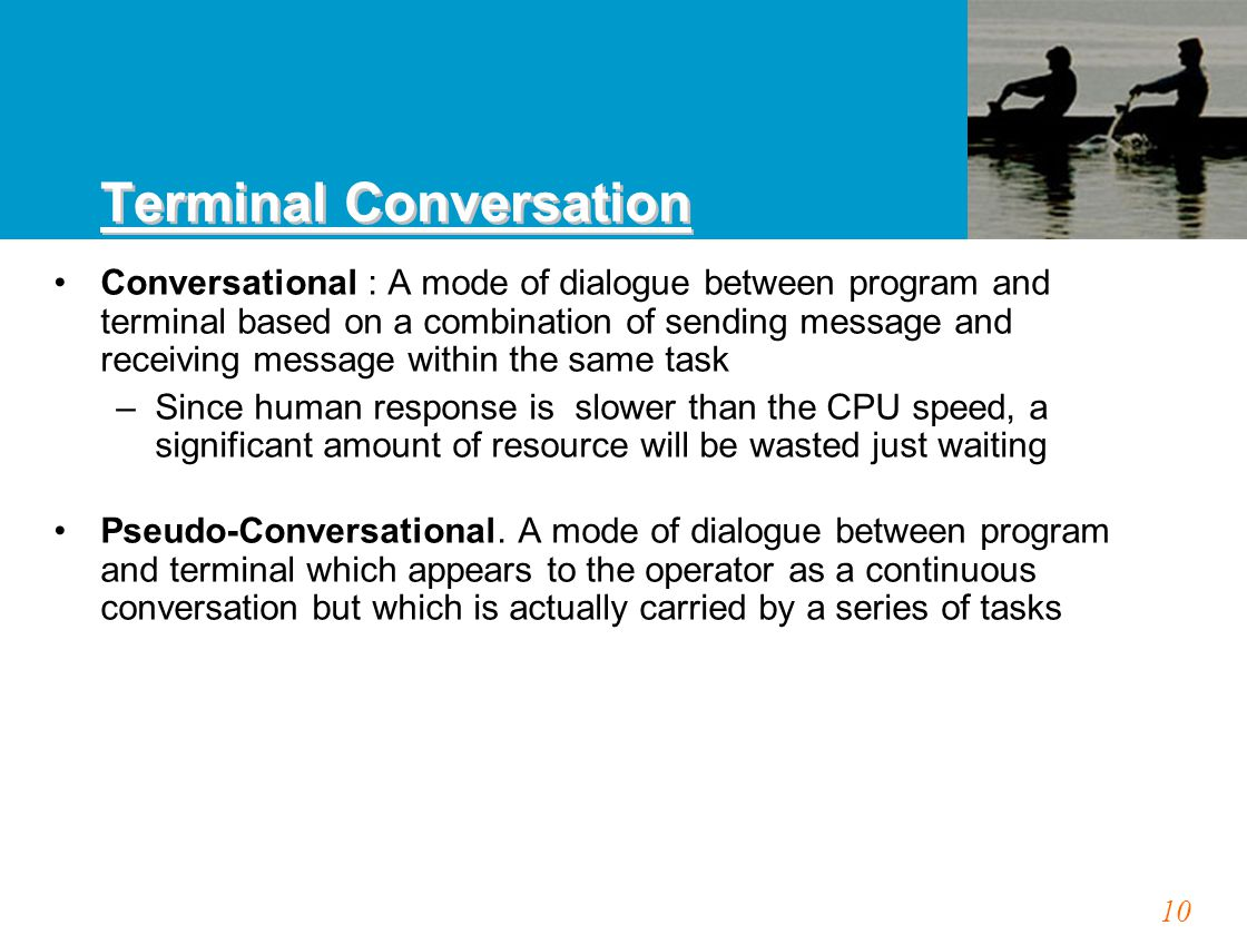 10 Conversational : A mode of dialogue between program and terminal based on a combination of sending message and receiving message within the same task –Since human response is slower than the CPU speed, a significant amount of resource will be wasted just waiting Pseudo-Conversational.