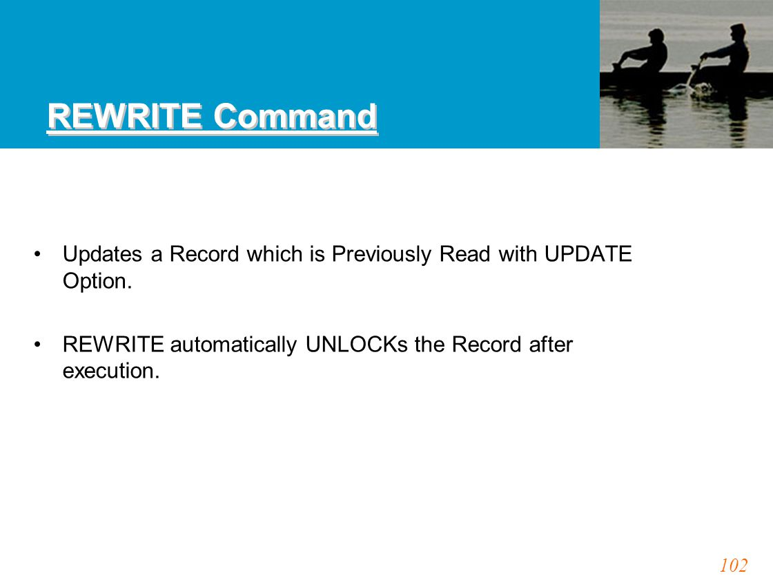 102 REWRITE Command Updates a Record which is Previously Read with UPDATE Option. REWRITE automatically UNLOCKs the Record after execution.