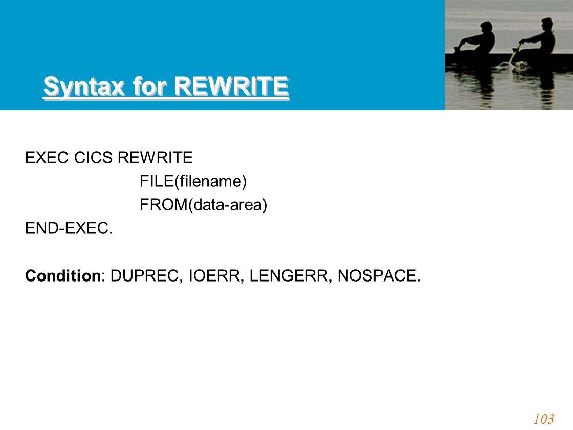 103 Syntax for REWRITE EXEC CICS REWRITE FILE(filename) FROM(data-area) END-EXEC. Condition: DUPREC, IOERR, LENGERR, NOSPACE.