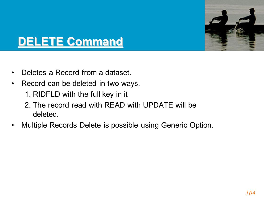 104 DELETE Command Deletes a Record from a dataset. Record can be deleted in two ways, 1. RIDFLD with the full key in it 2. The record read with READ
