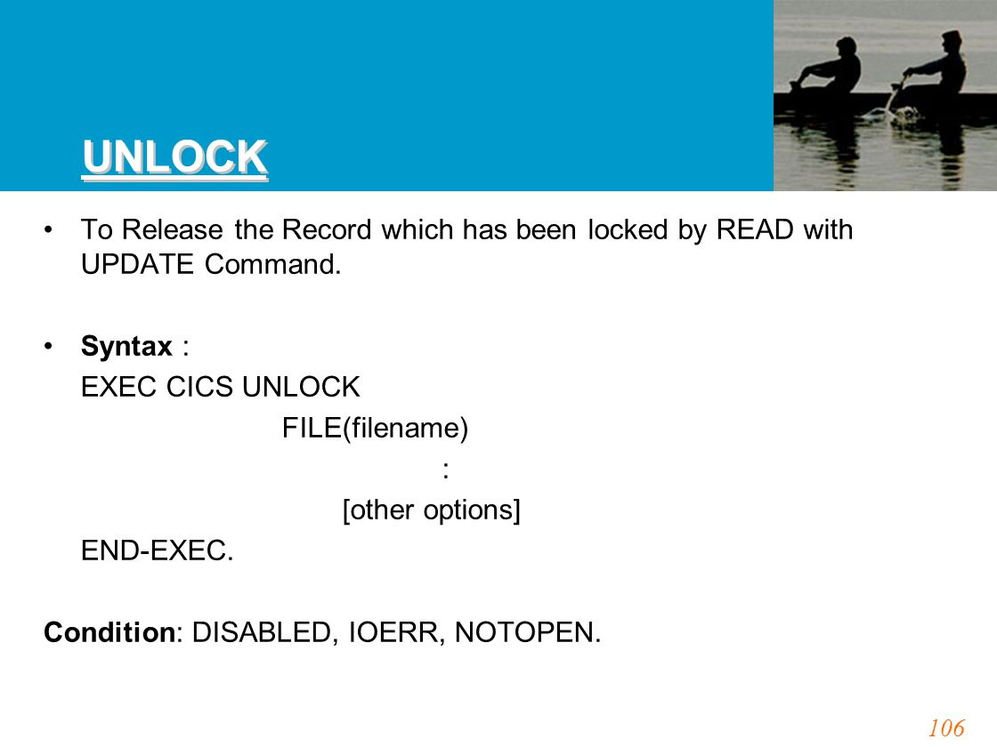 106 UNLOCK To Release the Record which has been locked by READ with UPDATE Command. Syntax : EXEC CICS UNLOCK FILE(filename) : [other options] END-EXE