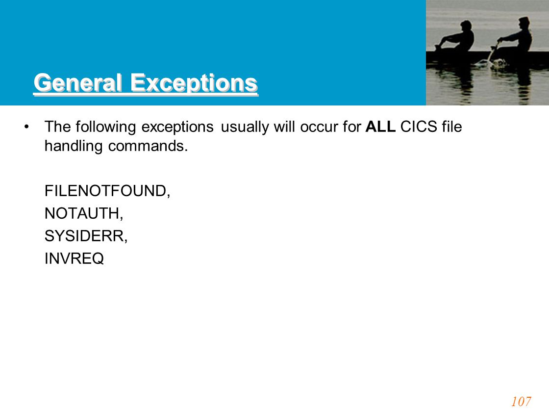 107 General Exceptions The following exceptions usually will occur for ALL CICS file handling commands. FILENOTFOUND, NOTAUTH, SYSIDERR, INVREQ
