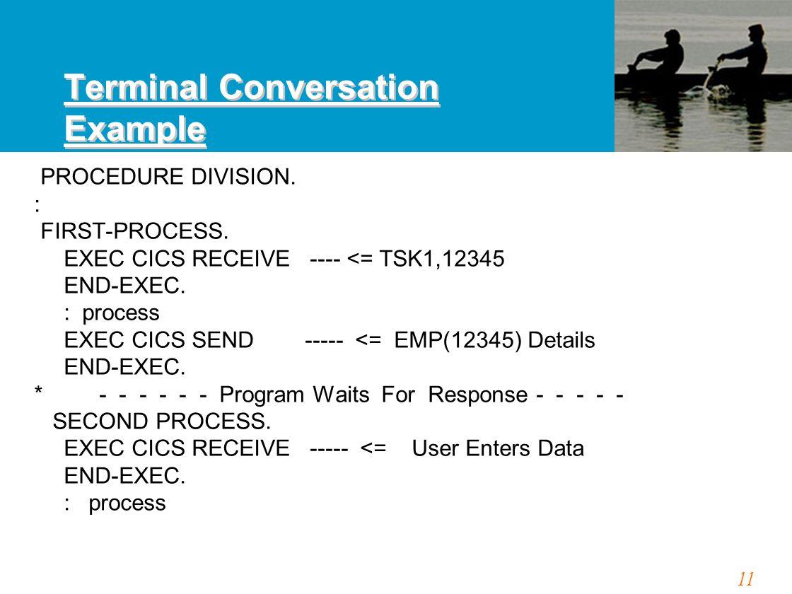 11 PROCEDURE DIVISION. : FIRST-PROCESS. EXEC CICS RECEIVE ---- <= TSK1,12345 END-EXEC. : process EXEC CICS SEND ----- <= EMP(12345) Details END-EXEC.