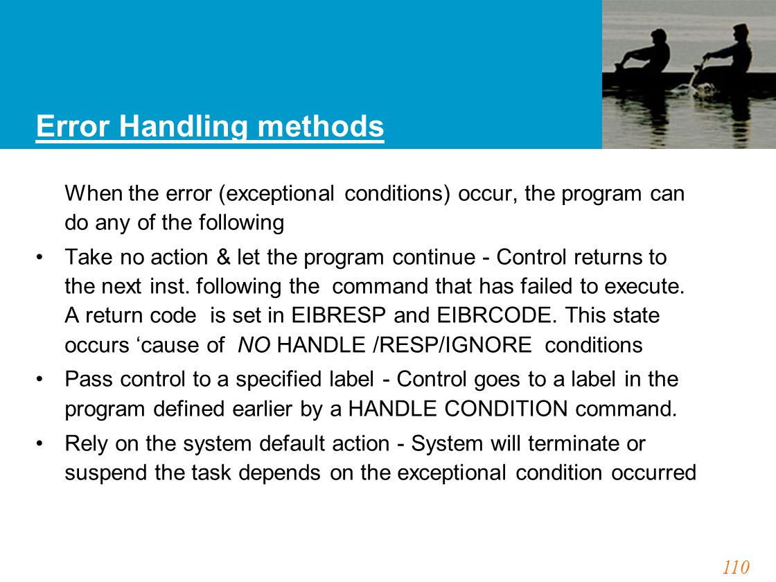 110 Error Handling methods When the error (exceptional conditions) occur, the program can do any of the following Take no action & let the program continue - Control returns to the next inst.