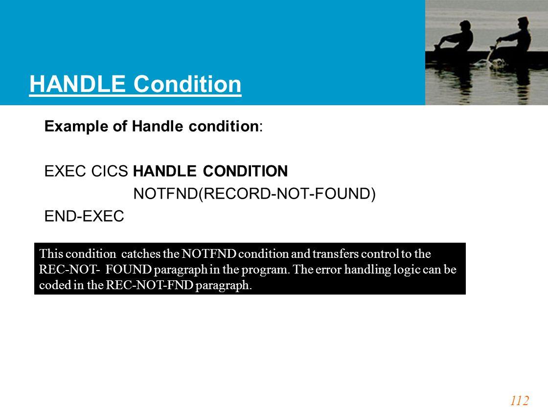 112 HANDLE Condition Example of Handle condition: EXEC CICS HANDLE CONDITION NOTFND(RECORD-NOT-FOUND) END-EXEC This condition catches the NOTFND condi