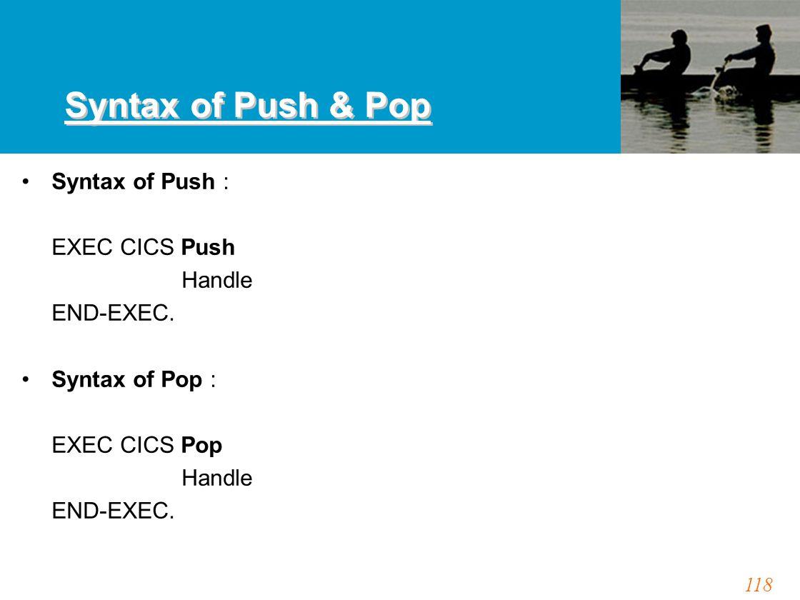 118 Syntax of Push & Pop Syntax of Push : EXEC CICS Push Handle END-EXEC. Syntax of Pop : EXEC CICS Pop Handle END-EXEC.