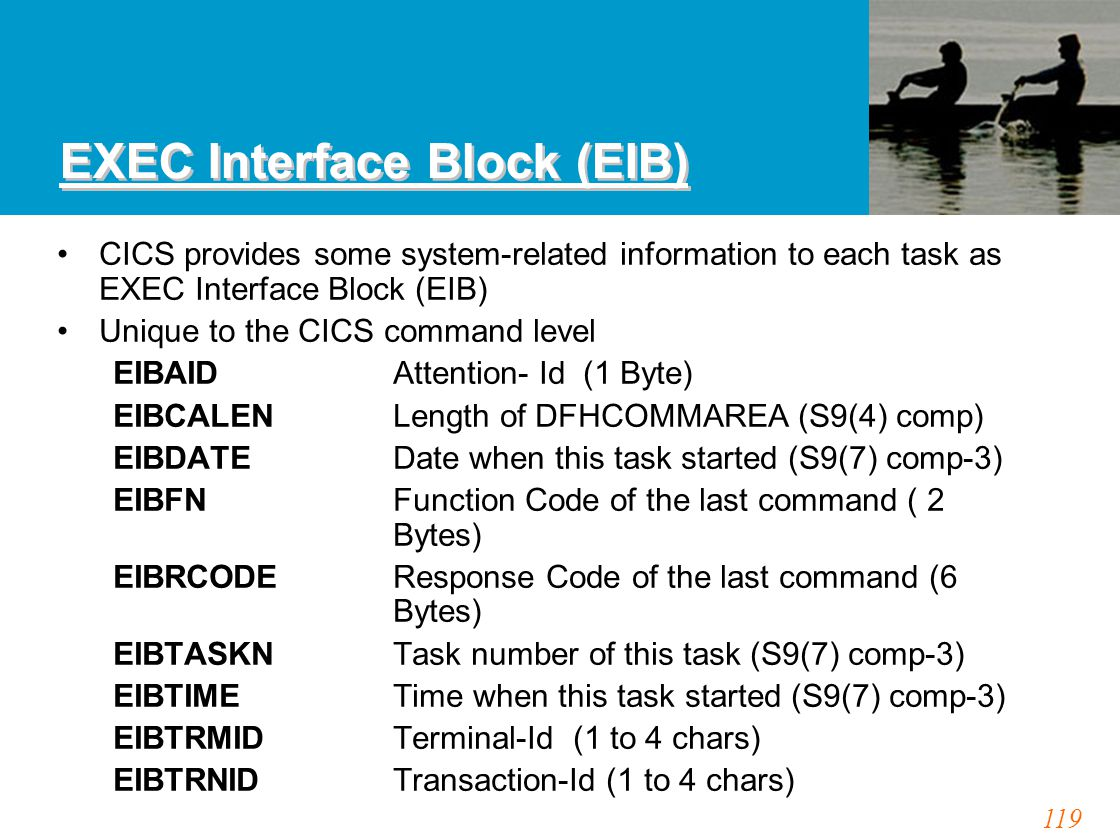 119 EXEC Interface Block (EIB) CICS provides some system-related information to each task as EXEC Interface Block (EIB) Unique to the CICS command lev