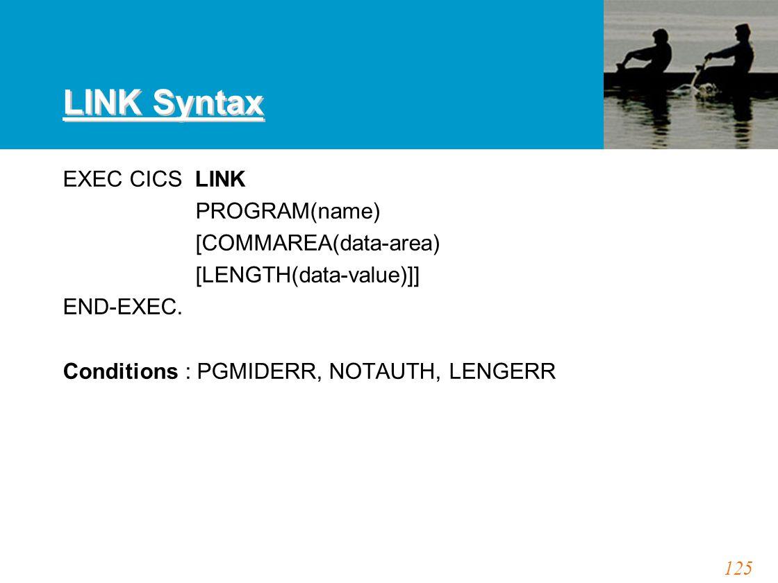 125 LINK Syntax EXEC CICS LINK PROGRAM(name) [COMMAREA(data-area) [LENGTH(data-value)]] END-EXEC. Conditions : PGMIDERR, NOTAUTH, LENGERR
