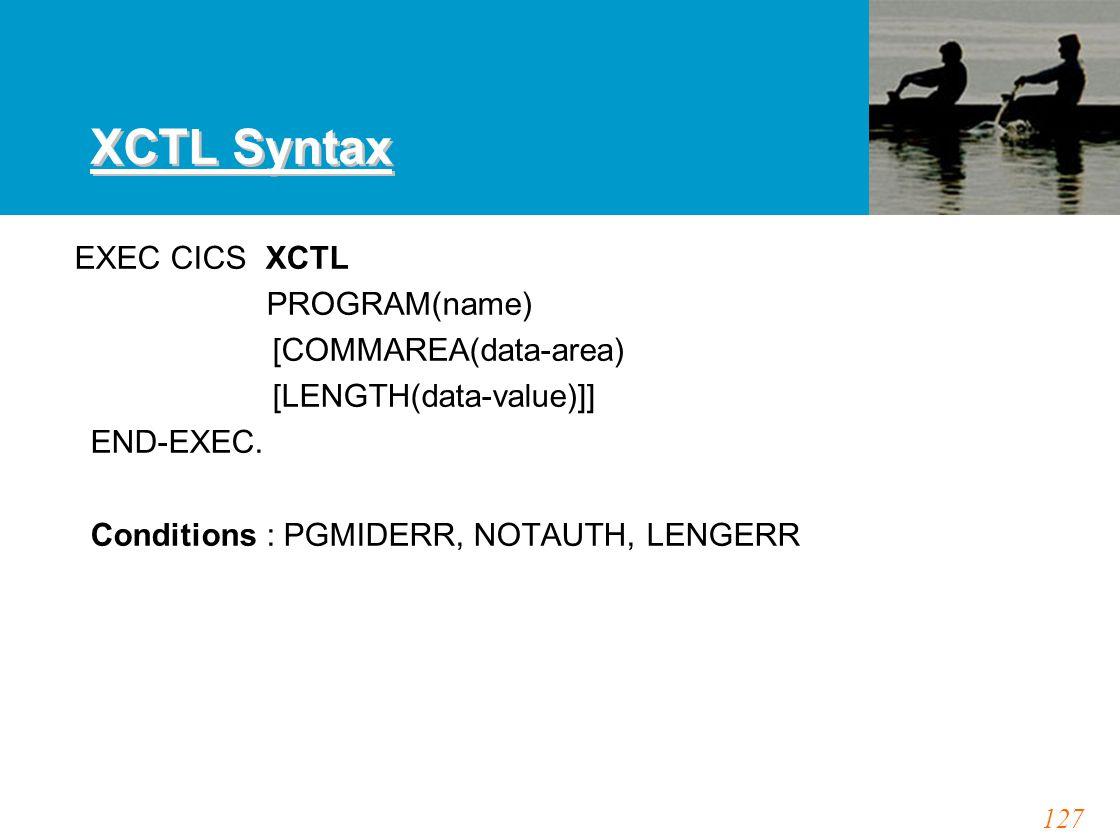127 XCTL Syntax EXEC CICS XCTL PROGRAM(name) [COMMAREA(data-area) [LENGTH(data-value)]] END-EXEC. Conditions : PGMIDERR, NOTAUTH, LENGERR