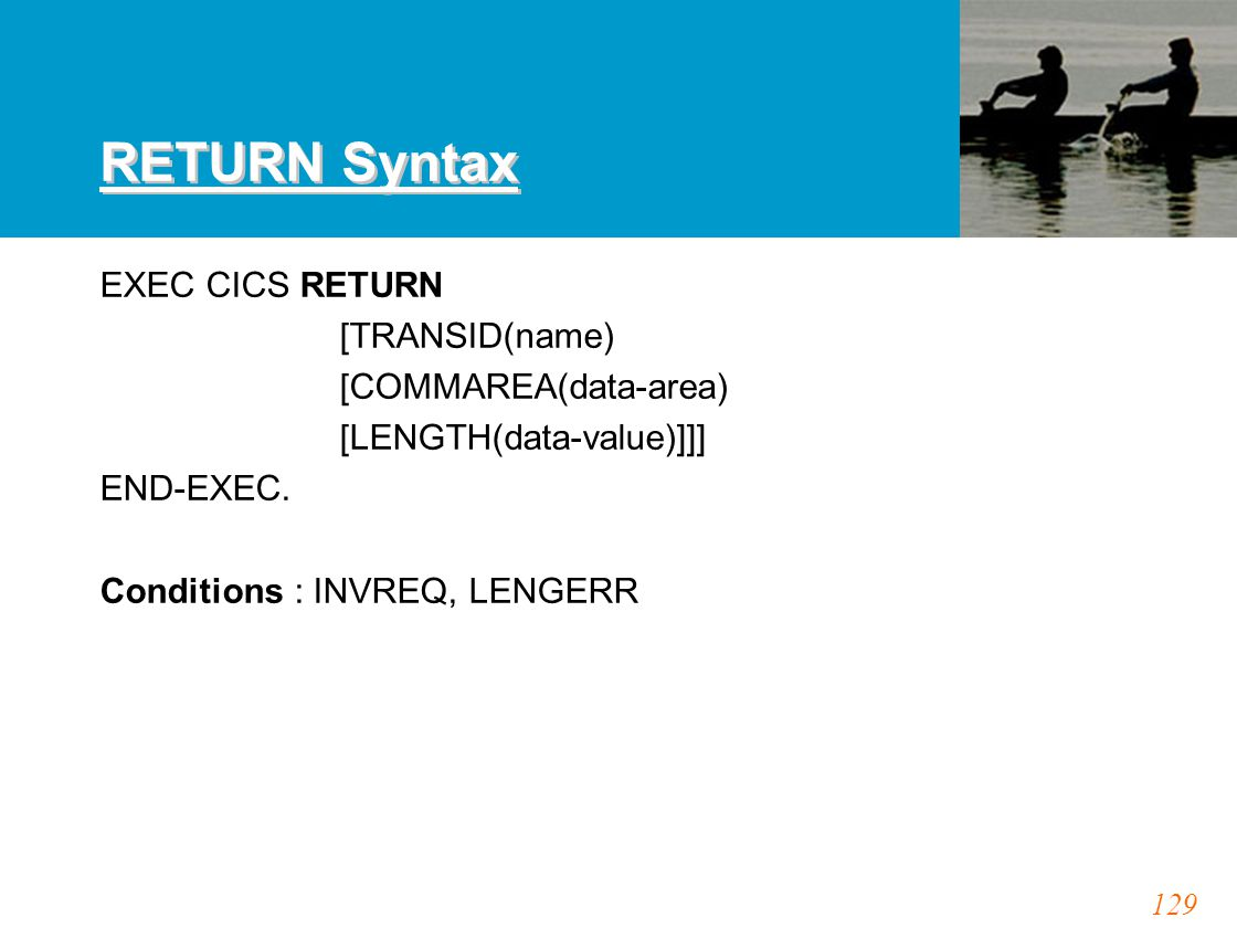 129 RETURN Syntax EXEC CICS RETURN [TRANSID(name) [COMMAREA(data-area) [LENGTH(data-value)]]] END-EXEC. Conditions : INVREQ, LENGERR