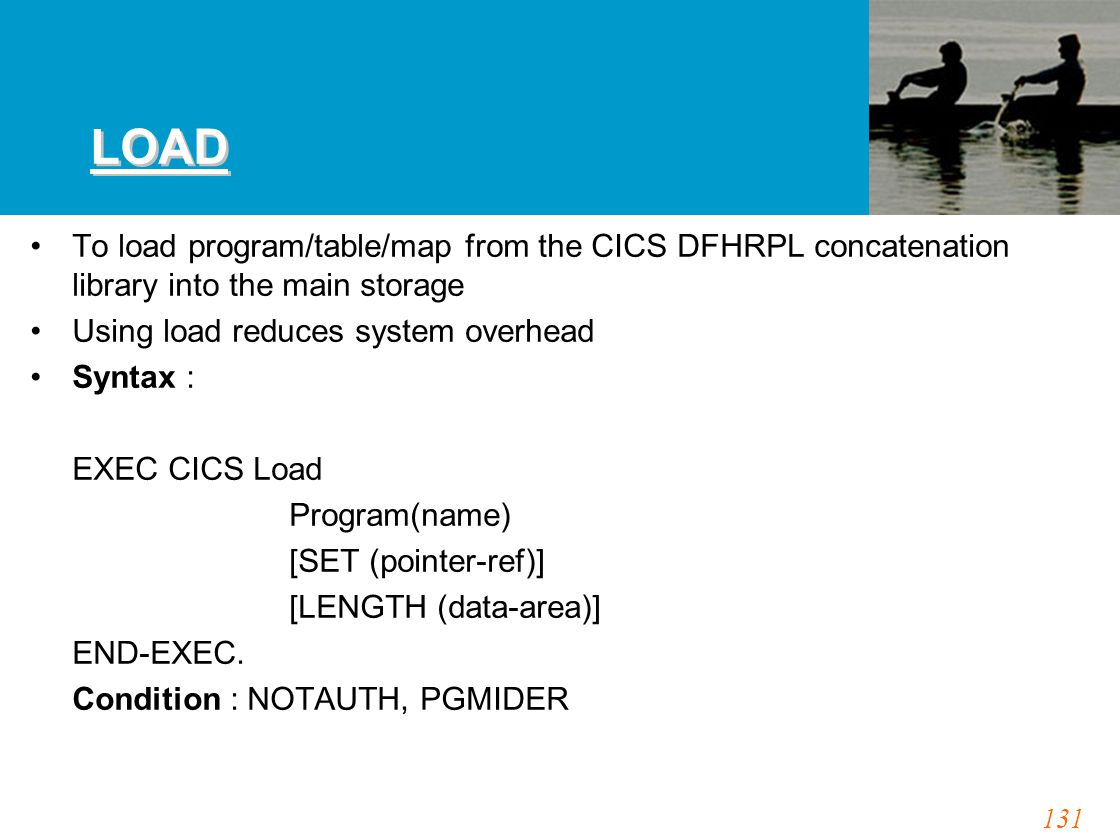 131 LOAD To load program/table/map from the CICS DFHRPL concatenation library into the main storage Using load reduces system overhead Syntax : EXEC CICS Load Program(name) [SET (pointer-ref)] [LENGTH (data-area)] END-EXEC.