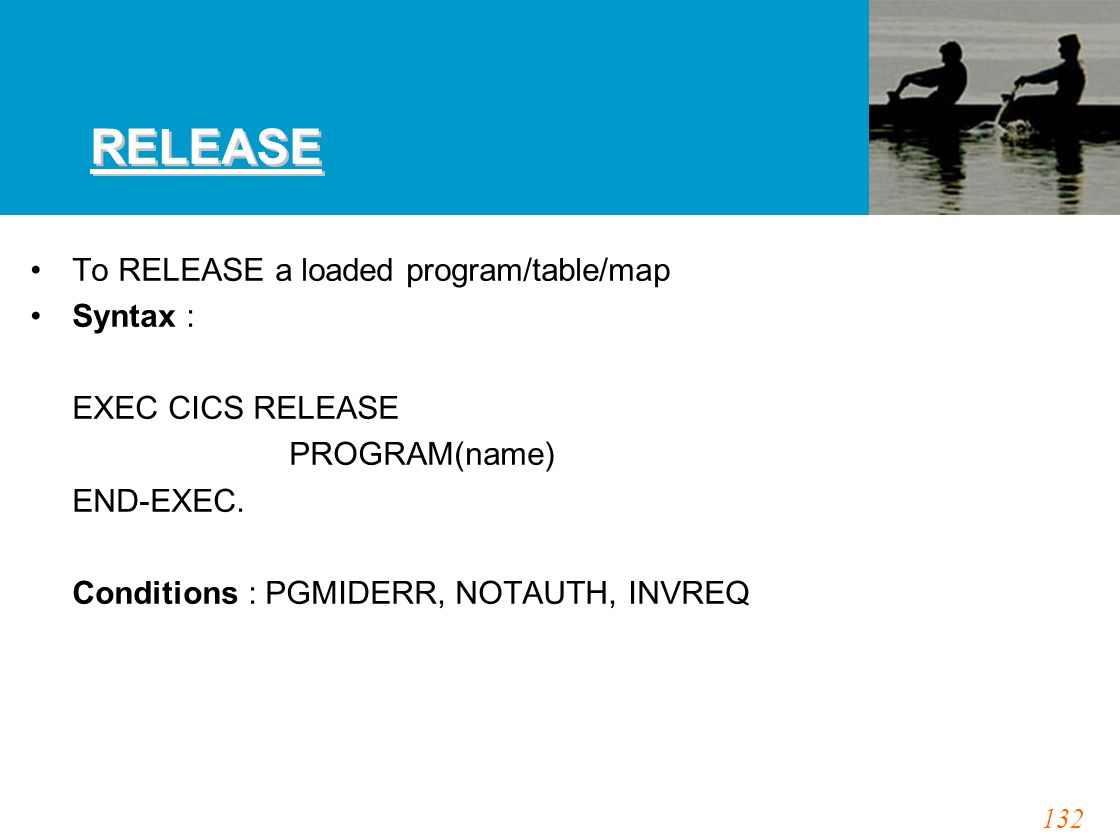 132 RELEASE To RELEASE a loaded program/table/map Syntax : EXEC CICS RELEASE PROGRAM(name) END-EXEC.
