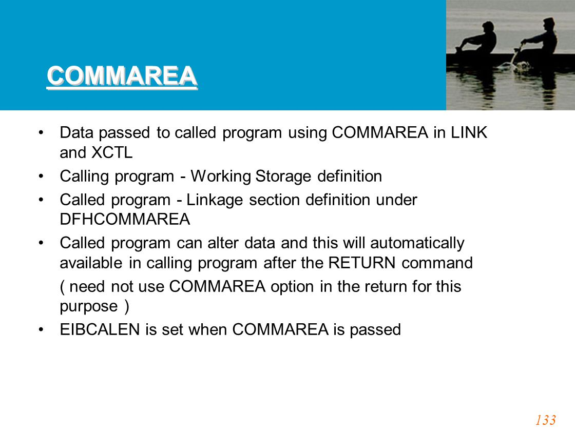 133 COMMAREA Data passed to called program using COMMAREA in LINK and XCTL Calling program - Working Storage definition Called program - Linkage section definition under DFHCOMMAREA Called program can alter data and this will automatically available in calling program after the RETURN command ( need not use COMMAREA option in the return for this purpose ) EIBCALEN is set when COMMAREA is passed