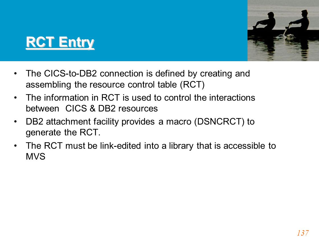 137 RCT Entry The CICS-to-DB2 connection is defined by creating and assembling the resource control table (RCT) The information in RCT is used to control the interactions between CICS & DB2 resources DB2 attachment facility provides a macro (DSNCRCT) to generate the RCT.