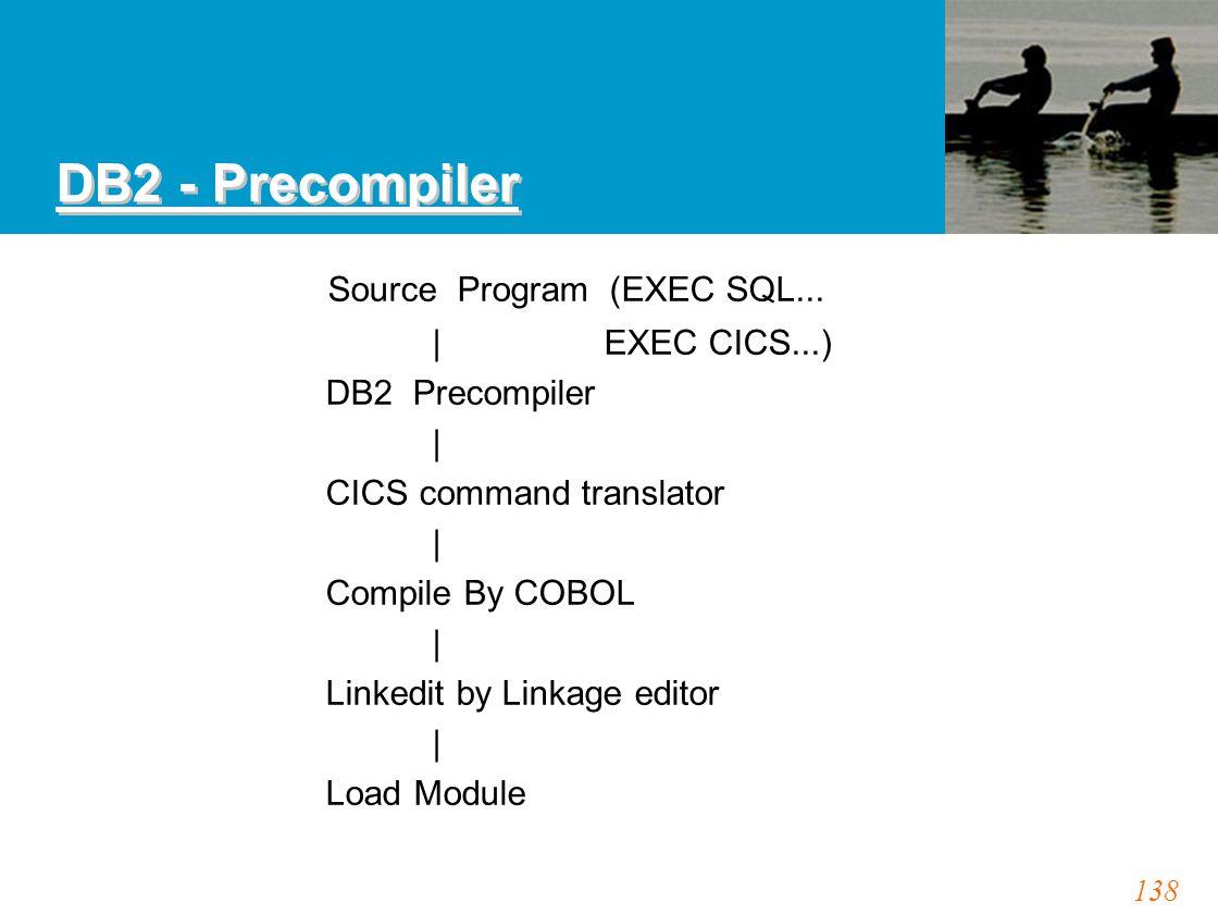 138 DB2 - Precompiler Source Program (EXEC SQL... | EXEC CICS...) DB2 Precompiler | CICS command translator | Compile By COBOL | Linkedit by Linkage e