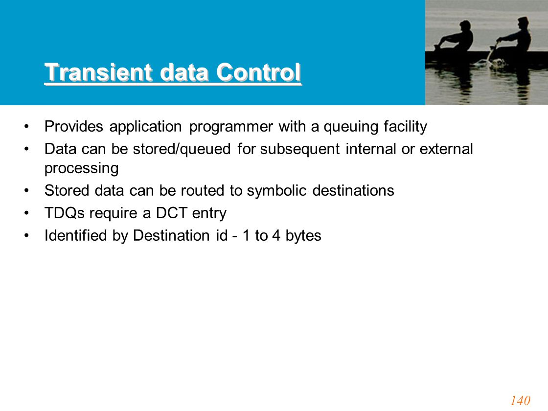 140 Transient data Control Provides application programmer with a queuing facility Data can be stored/queued for subsequent internal or external processing Stored data can be routed to symbolic destinations TDQs require a DCT entry Identified by Destination id - 1 to 4 bytes