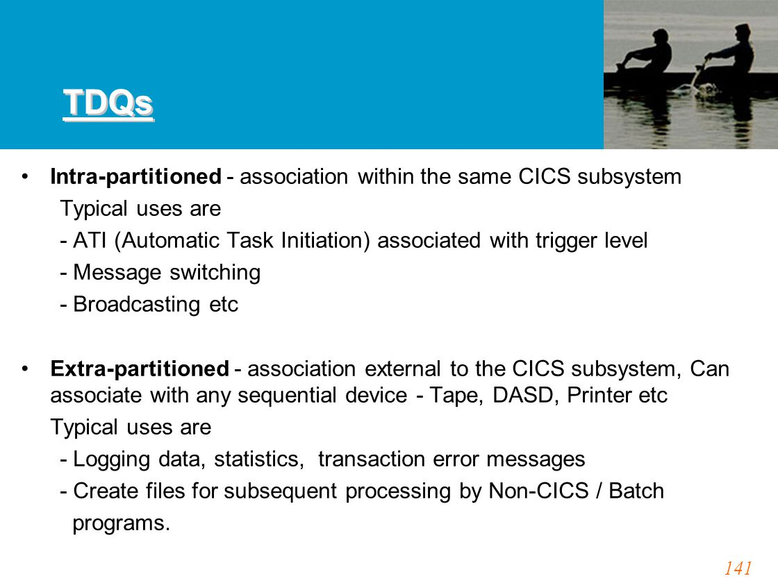 141 TDQs Intra-partitioned - association within the same CICS subsystem Typical uses are - ATI (Automatic Task Initiation) associated with trigger level - Message switching - Broadcasting etc Extra-partitioned - association external to the CICS subsystem, Can associate with any sequential device - Tape, DASD, Printer etc Typical uses are - Logging data, statistics, transaction error messages - Create files for subsequent processing by Non-CICS / Batch programs.