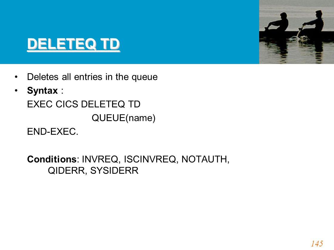 145 DELETEQ TD Deletes all entries in the queue Syntax : EXEC CICS DELETEQ TD QUEUE(name) END-EXEC. Conditions: INVREQ, ISCINVREQ, NOTAUTH, QIDERR, SY