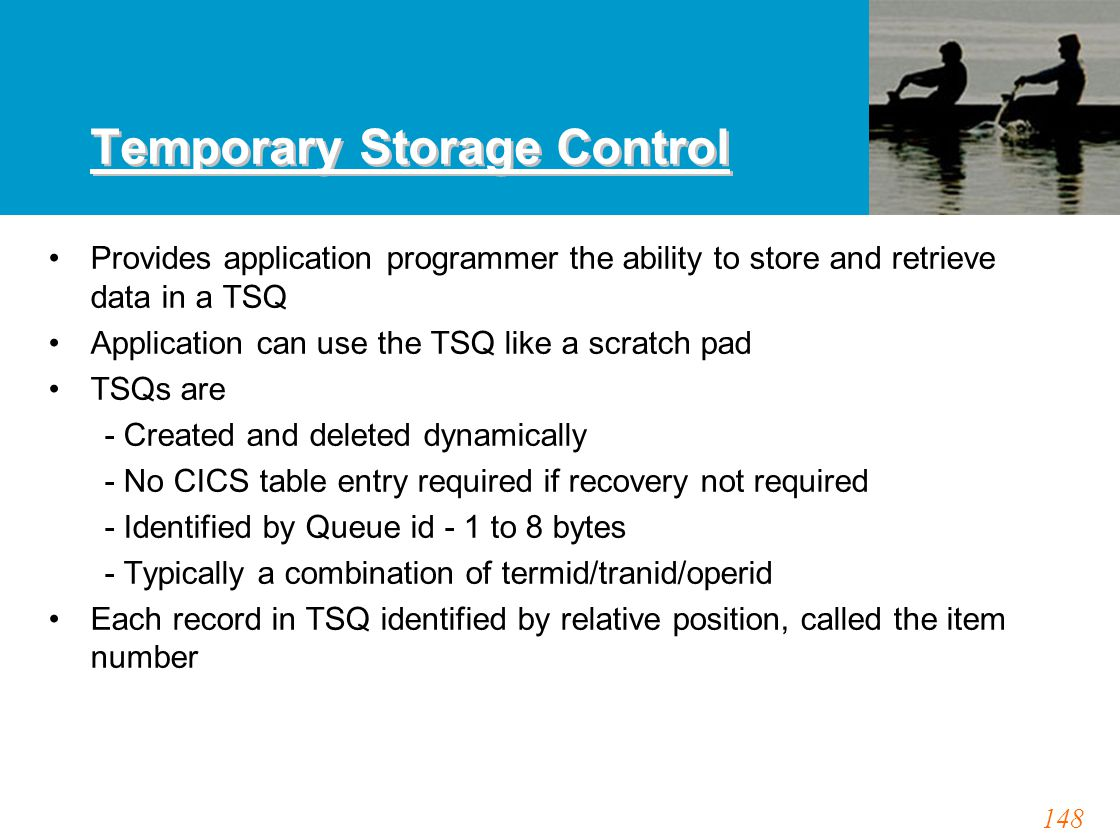 148 Temporary Storage Control Provides application programmer the ability to store and retrieve data in a TSQ Application can use the TSQ like a scrat
