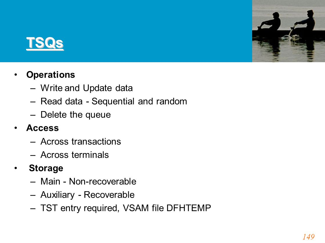 149 TSQs Operations –Write and Update data –Read data - Sequential and random –Delete the queue Access –Across transactions –Across terminals Storage –Main - Non-recoverable –Auxiliary - Recoverable –TST entry required, VSAM file DFHTEMP