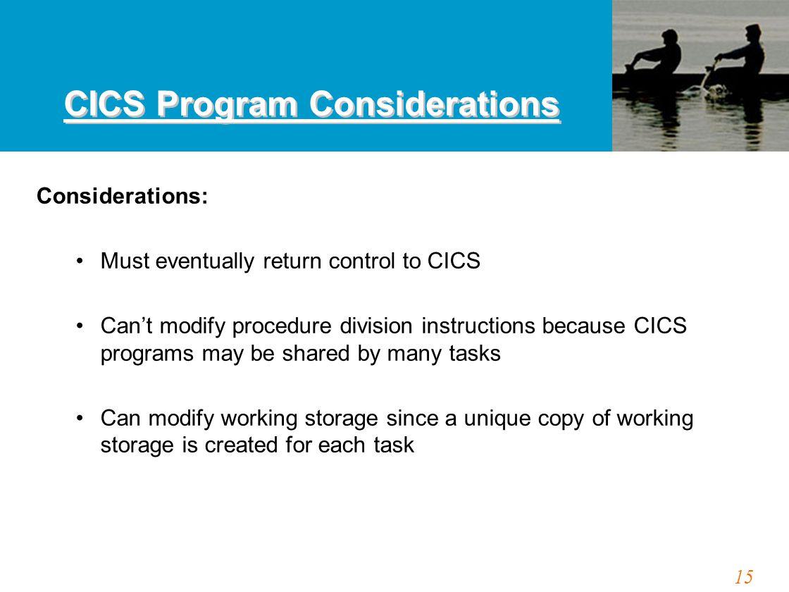 15 CICS Program Considerations Considerations: Must eventually return control to CICS Can't modify procedure division instructions because CICS progra
