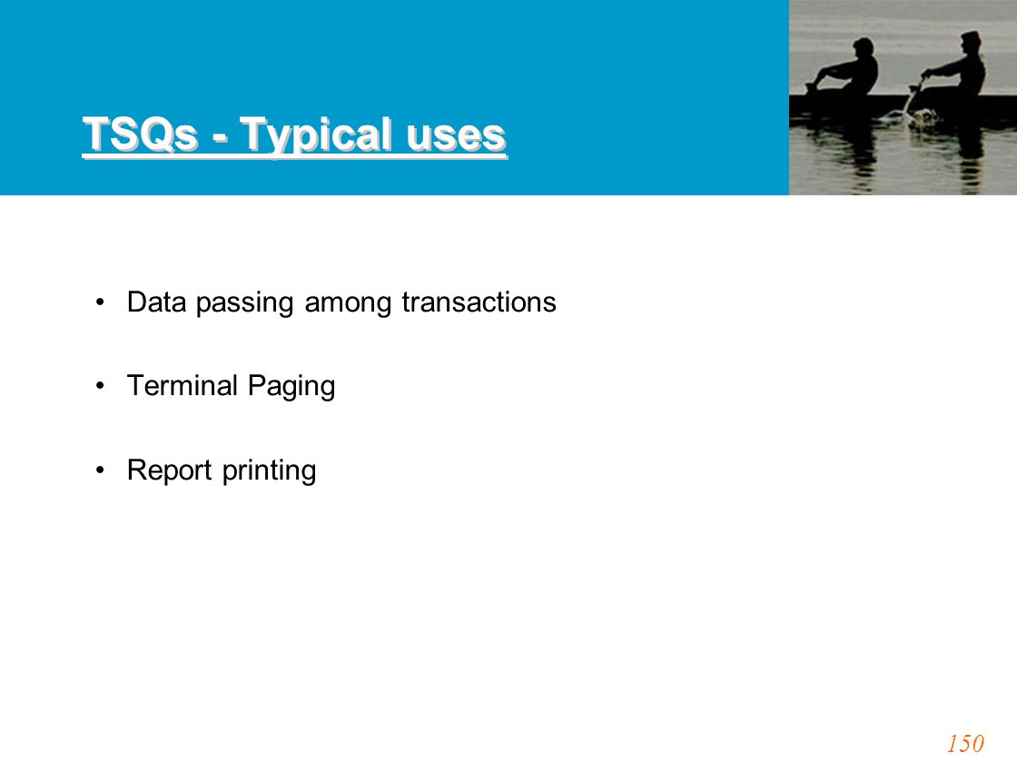 150 TSQs - Typical uses Data passing among transactions Terminal Paging Report printing