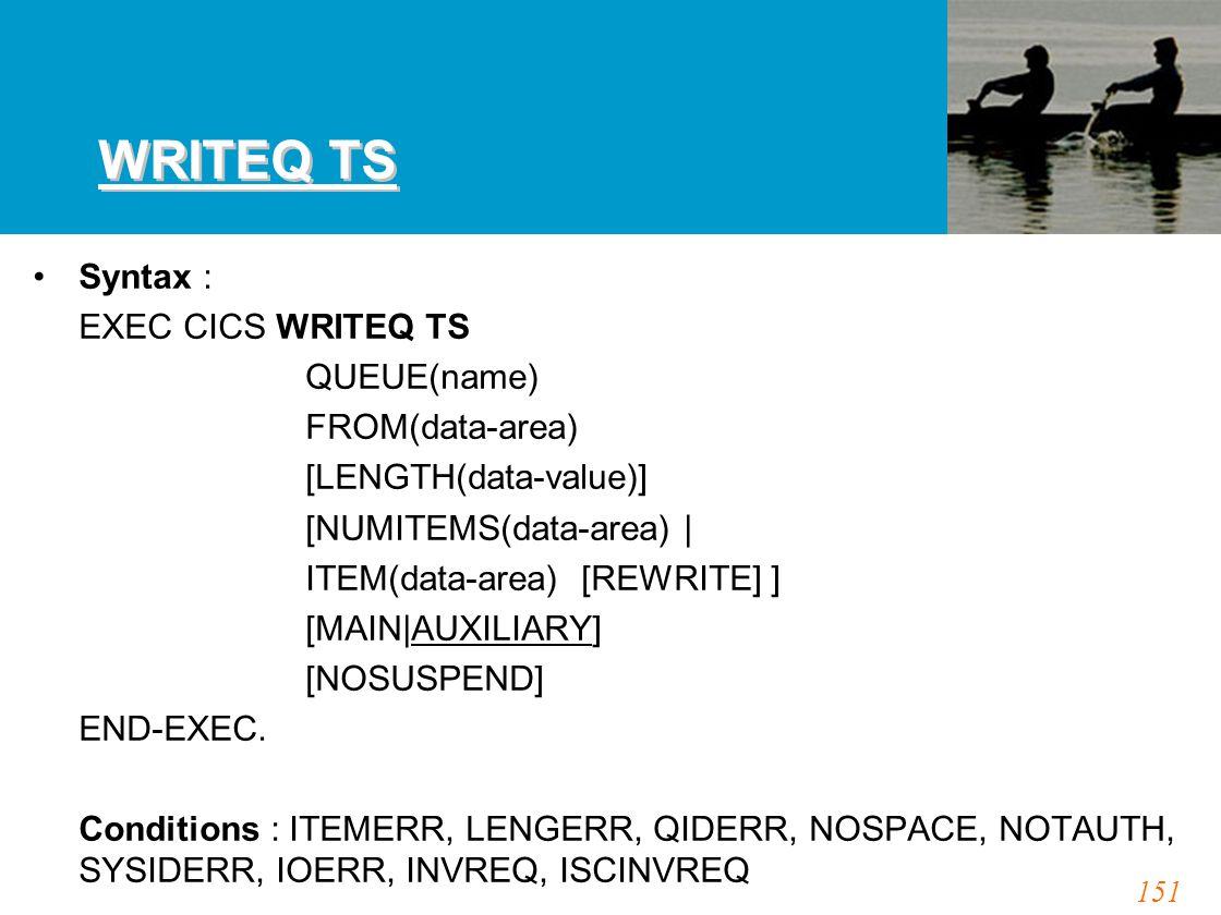 151 WRITEQ TS Syntax : EXEC CICS WRITEQ TS QUEUE(name) FROM(data-area) [LENGTH(data-value)] [NUMITEMS(data-area) | ITEM(data-area) [REWRITE] ] [MAIN|A