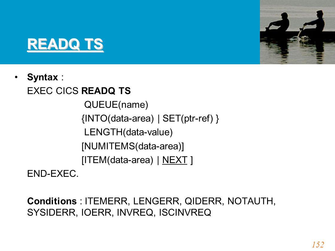 152 READQ TS Syntax : EXEC CICS READQ TS QUEUE(name) {INTO(data-area) | SET(ptr-ref) } LENGTH(data-value) [NUMITEMS(data-area)] [ITEM(data-area) | NEX