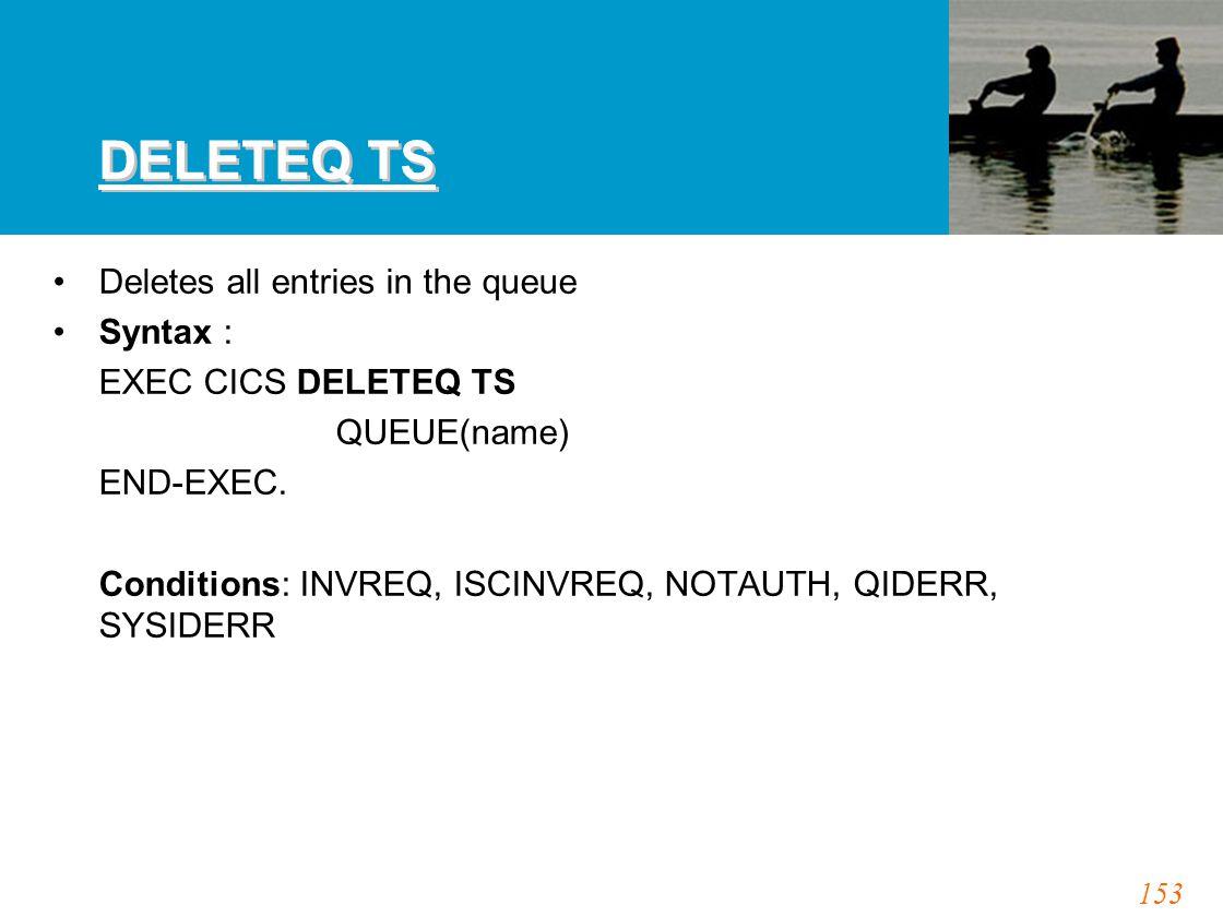153 DELETEQ TS Deletes all entries in the queue Syntax : EXEC CICS DELETEQ TS QUEUE(name) END-EXEC. Conditions: INVREQ, ISCINVREQ, NOTAUTH, QIDERR, SY