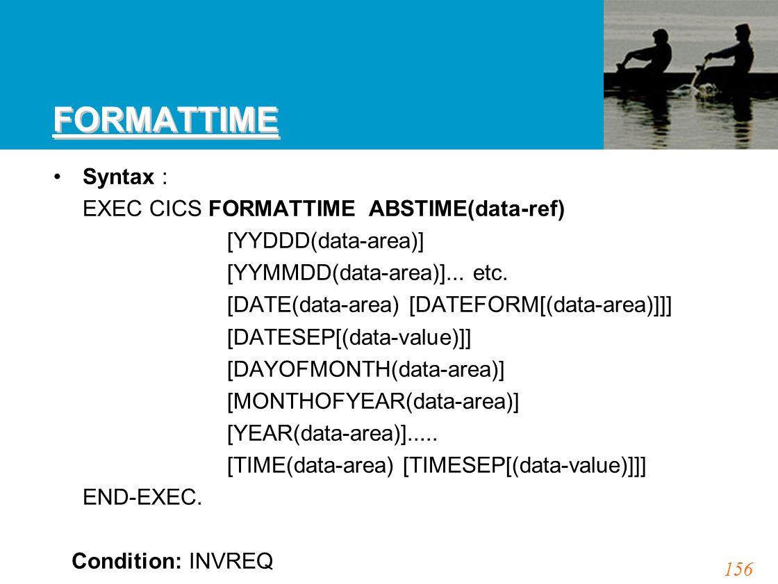 156 FORMATTIME Syntax : EXEC CICS FORMATTIME ABSTIME(data-ref) [YYDDD(data-area)] [YYMMDD(data-area)]... etc. [DATE(data-area) [DATEFORM[(data-area)]]