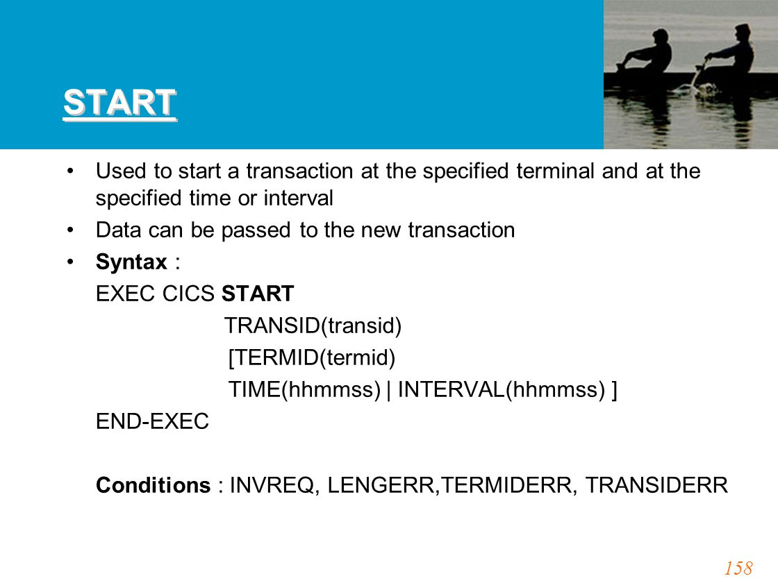 158 START Used to start a transaction at the specified terminal and at the specified time or interval Data can be passed to the new transaction Syntax