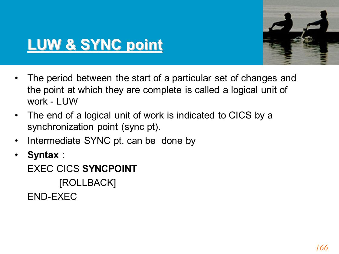 166 LUW & SYNC point The period between the start of a particular set of changes and the point at which they are complete is called a logical unit of work - LUW The end of a logical unit of work is indicated to CICS by a synchronization point (sync pt).
